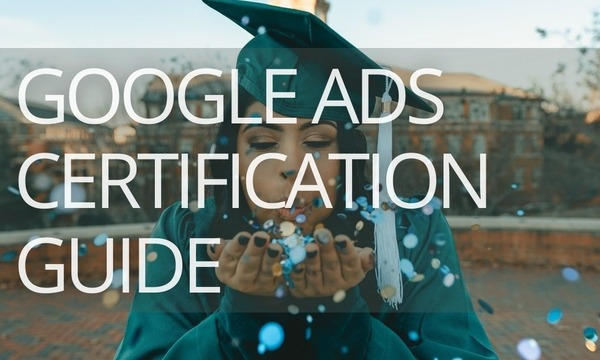 The Complete Guide to Google Ads Certification
